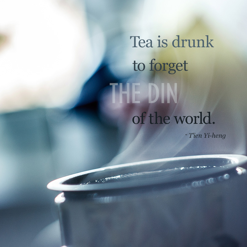 Tea is drunk to forget the din of the world. ~T'ien Yi-heng
