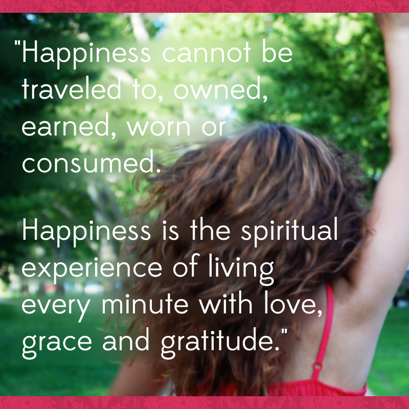 """""""Happiness cannot be traveled to, owned, earned, worn or consumed. Happiness is the spiritual experience of living every minute with love, grace and gratitude."""" ~Denis Waitley"""