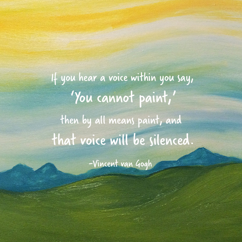 If you hear a voice within you say 'you cannot paint,' then by all means paint, and that voice will be silenced.' - Vincent van Gogh